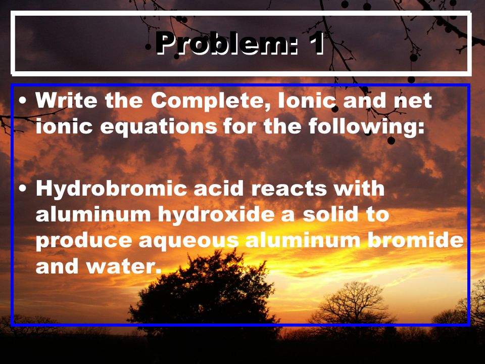 Problem: 1 Write the Complete, Ionic and net ionic equations for the following: Hydrobromic acid reacts with aluminum hydroxide a solid to produce aqueous aluminum bromide and water.