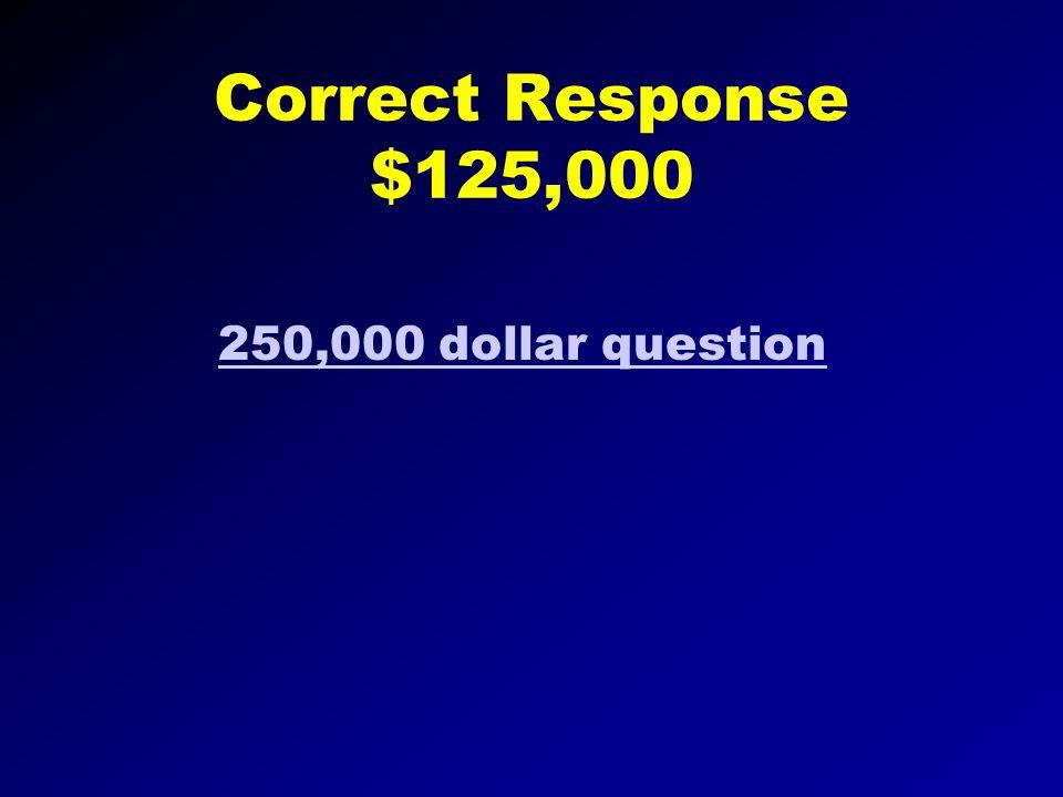 Correct Response $64,000 125,000 question