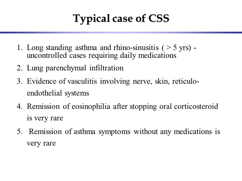 Typical case of CSS 1.Long standing asthma and rhino-sinusitis ( > 5 yrs) - uncontrolled cases requiring daily medications 2.Lung parenchymal infiltra