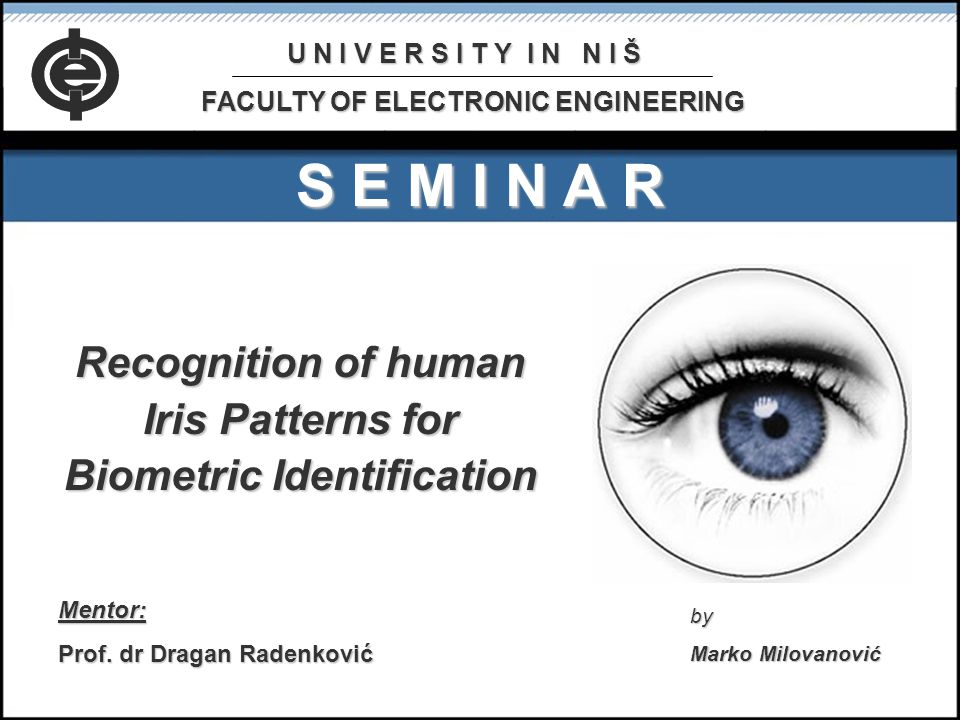 S E M I N A R Recognition of human Iris Patterns for Biometric Identification Mentor: Prof.