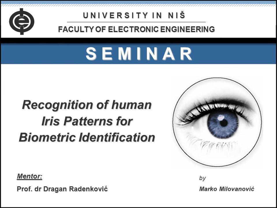 S E M I N A R Recognition of human Iris Patterns for Biometric Identification Mentor: Prof. dr Dragan Radenković by Marko Milovanović U N I V E R S I