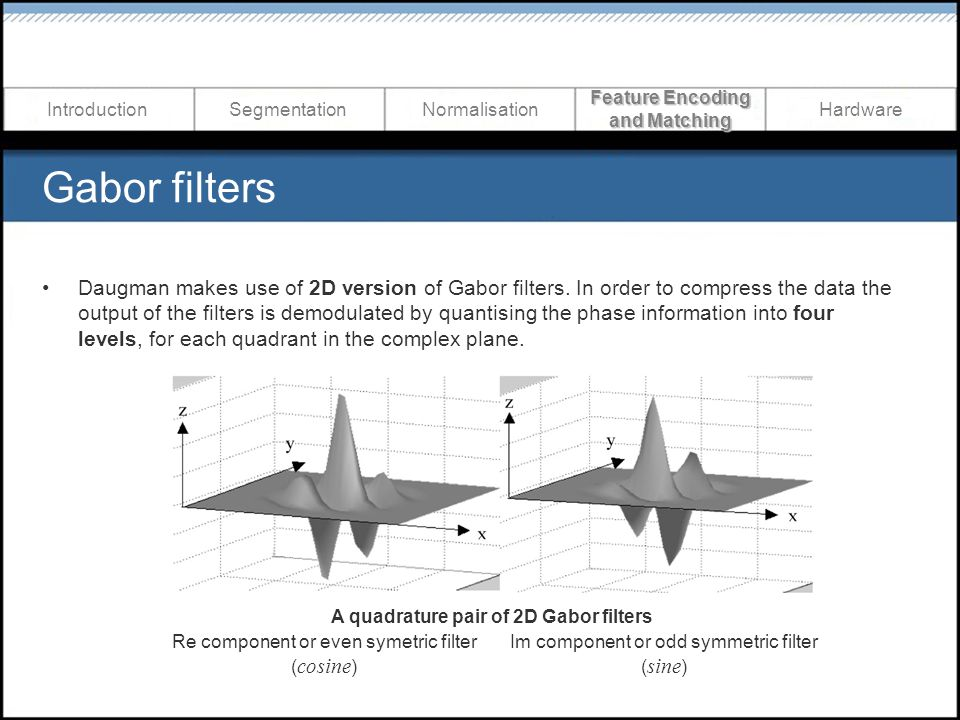 Gabor filters Daugman makes use of 2D version of Gabor filters. In order to compress the data the output of the filters is demodulated by quantising t