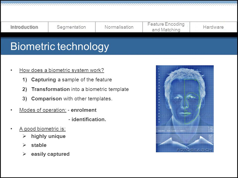 Biometric technology IntroductionSegmentationNormalisation Feature Encoding and Matching Hardware How does a biometric system work? 1)Capturing a samp