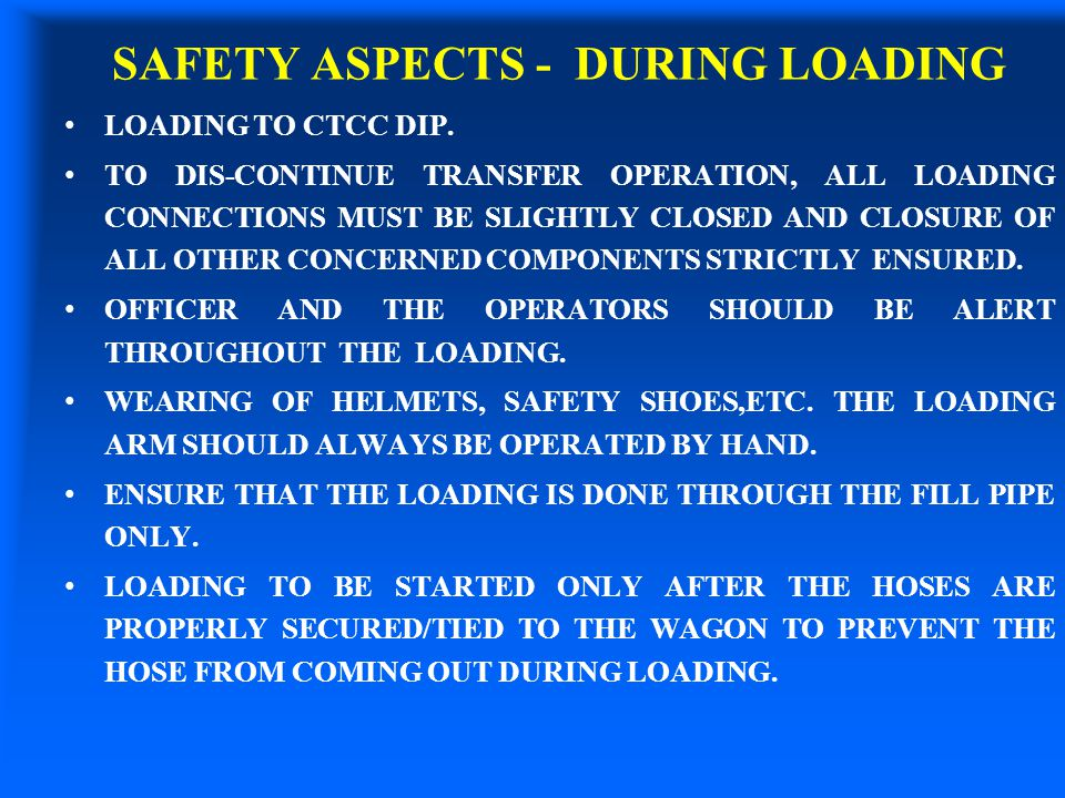 SAFETY ASPECTS - DURING LOADING LOADING TO CTCC DIP. TO DIS-CONTINUE TRANSFER OPERATION, ALL LOADING CONNECTIONS MUST BE SLIGHTLY CLOSED AND CLOSURE O
