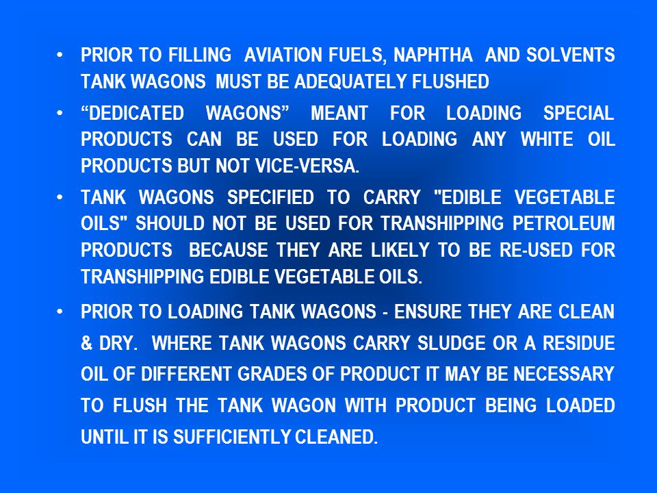 "PRIOR TO FILLING AVIATION FUELS, NAPHTHA AND SOLVENTS TANK WAGONS MUST BE ADEQUATELY FLUSHED ""DEDICATED WAGONS"" MEANT FOR LOADING SPECIAL PRODUCTS CAN"