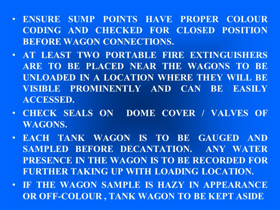 ENSURE SUMP POINTS HAVE PROPER COLOUR CODING AND CHECKED FOR CLOSED POSITION BEFORE WAGON CONNECTIONS. AT LEAST TWO PORTABLE FIRE EXTINGUISHERS ARE TO