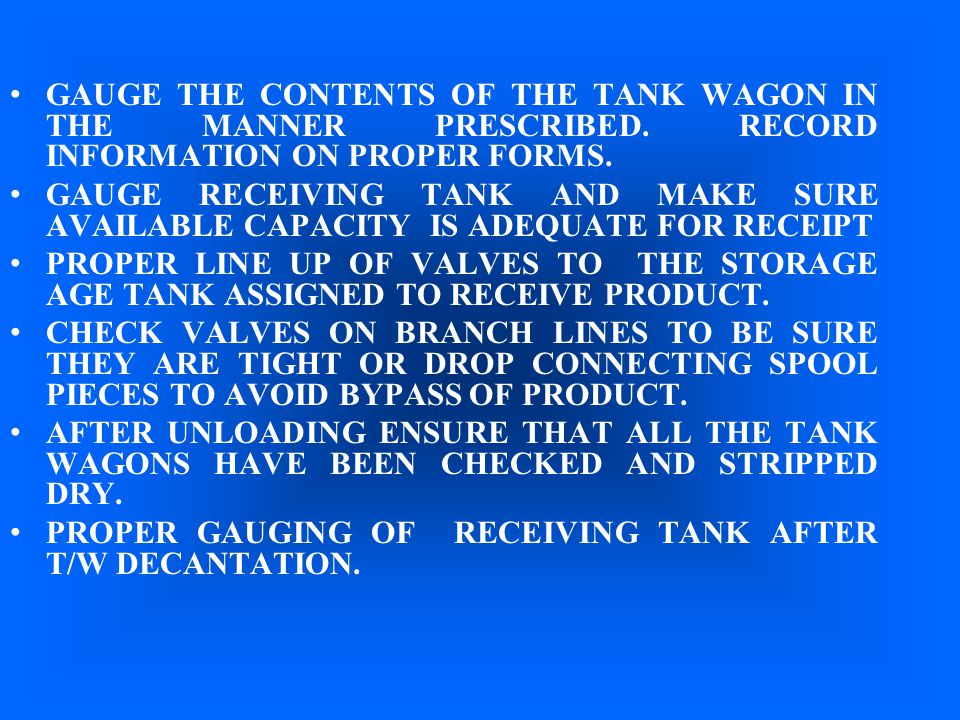 GAUGE THE CONTENTS OF THE TANK WAGON IN THE MANNER PRESCRIBED. RECORD INFORMATION ON PROPER FORMS. GAUGE RECEIVING TANK AND MAKE SURE AVAILABLE CAPACI