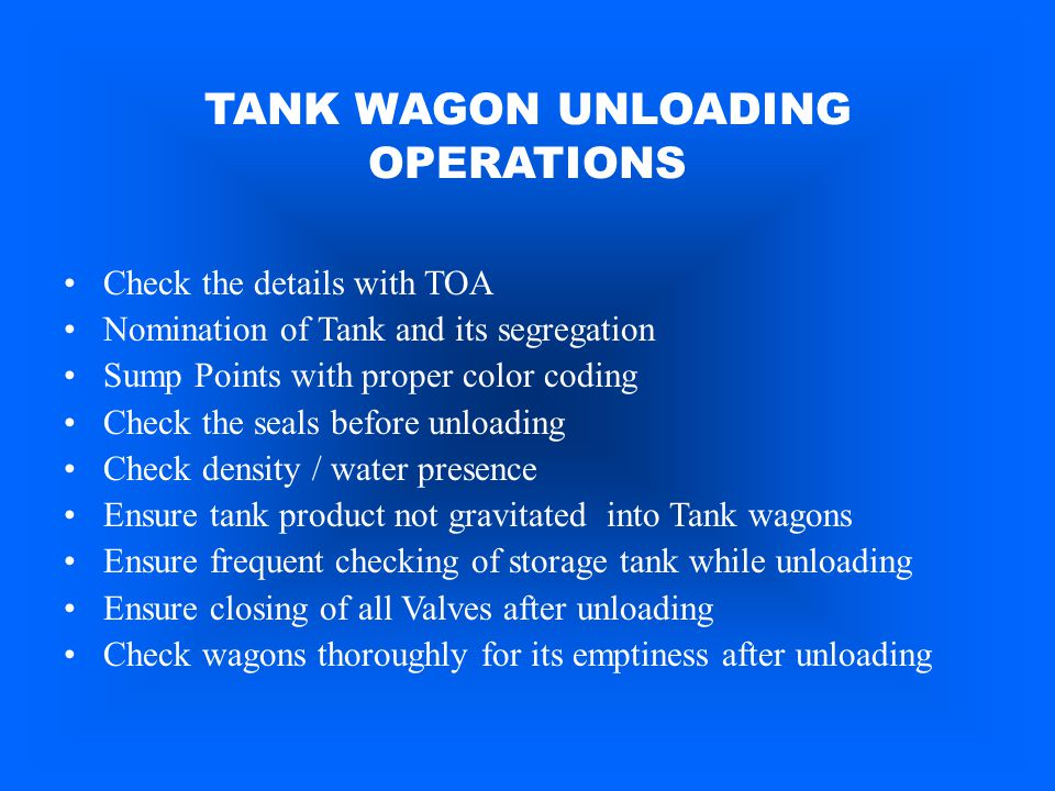 TANK WAGON UNLOADING OPERATIONS Check the details with TOA Nomination of Tank and its segregation Sump Points with proper color coding Check the seals