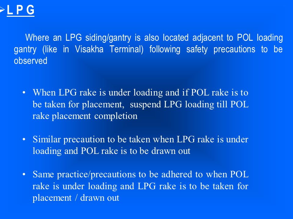  L P G Where an LPG siding/gantry is also located adjacent to POL loading gantry (like in Visakha Terminal) following safety precautions to be observ