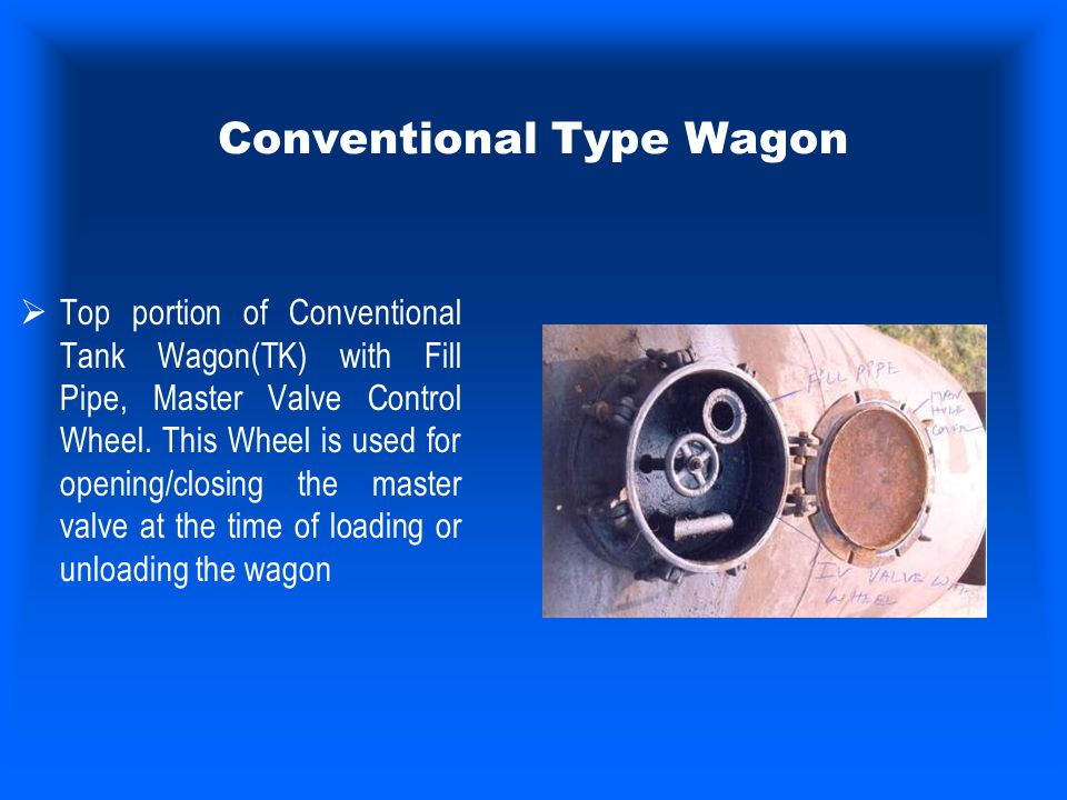 Conventional Type Wagon  Top portion of Conventional Tank Wagon(TK) with Fill Pipe, Master Valve Control Wheel. This Wheel is used for opening/closin