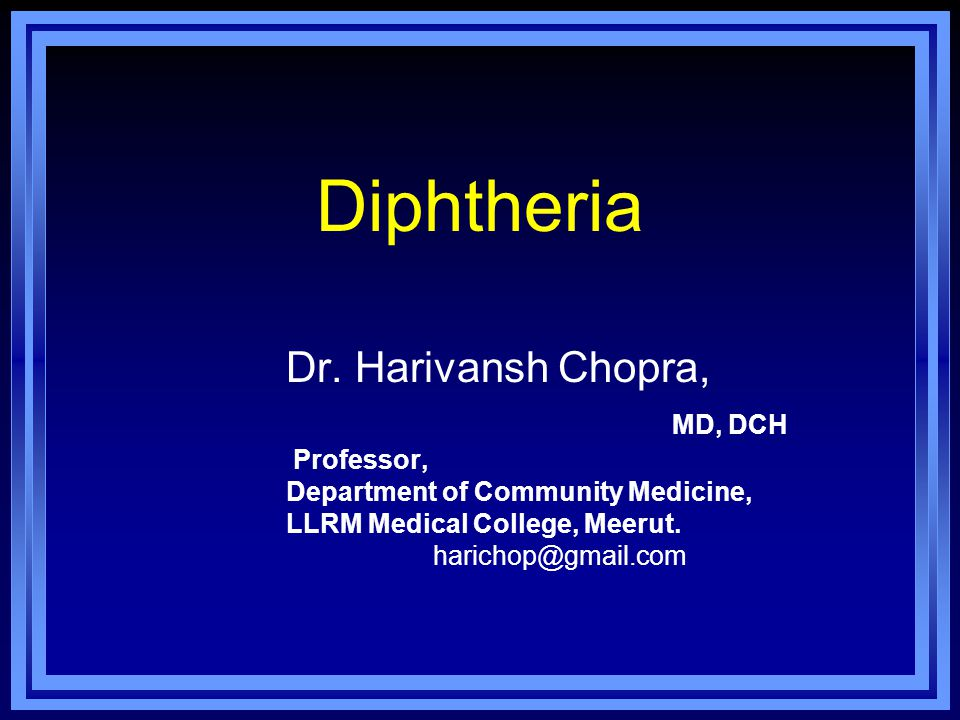 Diphtheria Dr. Harivansh Chopra, MD, DCH Professor, Department of Community Medicine, LLRM Medical College, Meerut. harichop@gmail.com