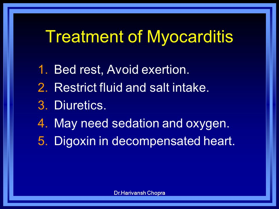 Dr.Harivansh Chopra Treatment of Myocarditis 1.Bed rest, Avoid exertion. 2.Restrict fluid and salt intake. 3.Diuretics. 4.May need sedation and oxygen