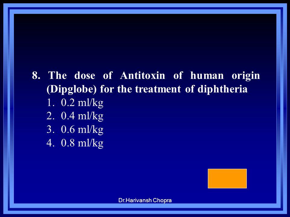 Dr.Harivansh Chopra 8. The dose of Antitoxin of human origin (Dipglobe) for the treatment of diphtheria 1.0.2 ml/kg 2.0.4 ml/kg 3.0.6 ml/kg 4.0.8 ml/k