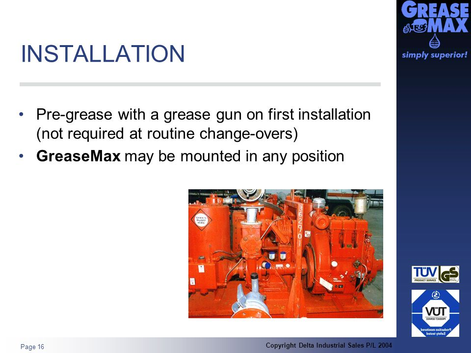 Copyright Delta Industrial Sales P/L 2004 Page 16 INSTALLATION Pre-grease with a grease gun on first installation (not required at routine change-overs) GreaseMax may be mounted in any position