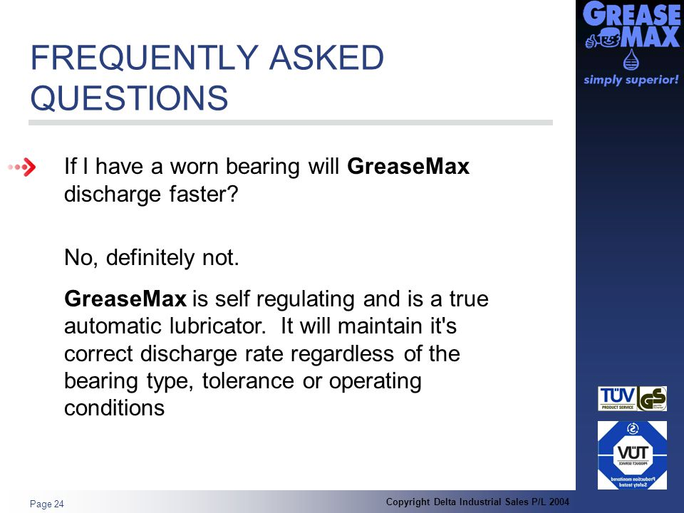 Copyright Delta Industrial Sales P/L 2004 Page 24 FREQUENTLY ASKED QUESTIONS If I have a worn bearing will GreaseMax discharge faster.