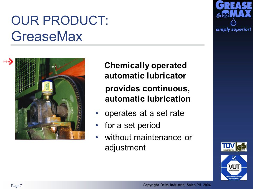 Copyright Delta Industrial Sales P/L 2004 Page 7 OUR PRODUCT: GreaseMax operates at a set rate for a set period without maintenance or adjustment Chemically operated automatic lubricator provides continuous, automatic lubrication