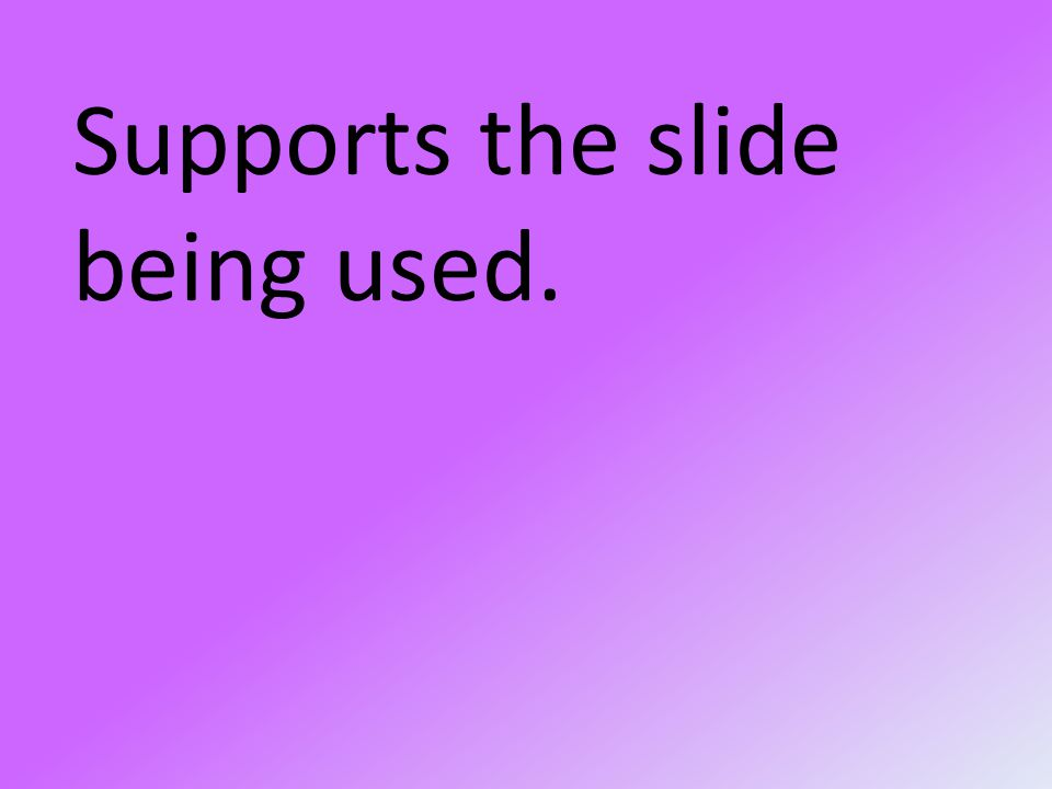Supports the slide being used.