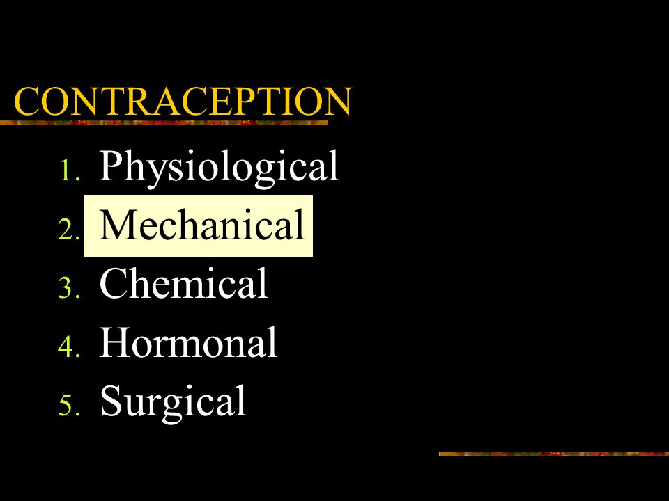 CONTRACEPTION 1. Physiological 2. Mechanical 3. Chemical 4. Hormonal 5. Surgical