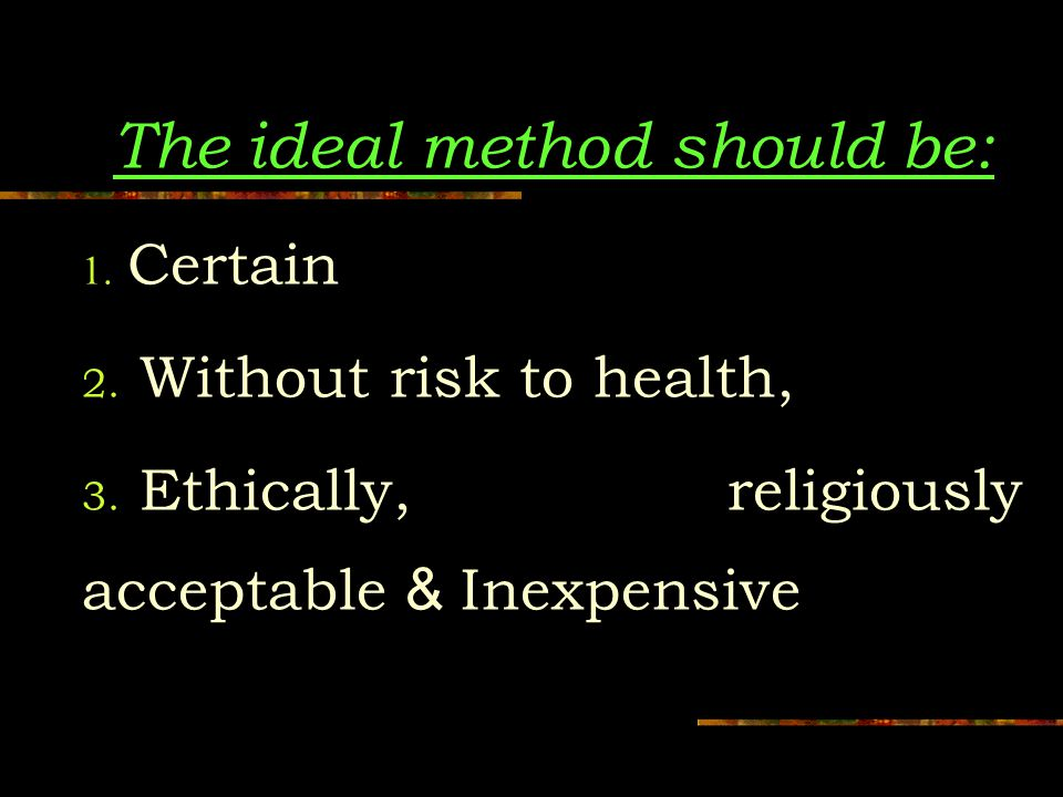 The ideal method should be: 1. Certain 2. Without risk to health, 3.