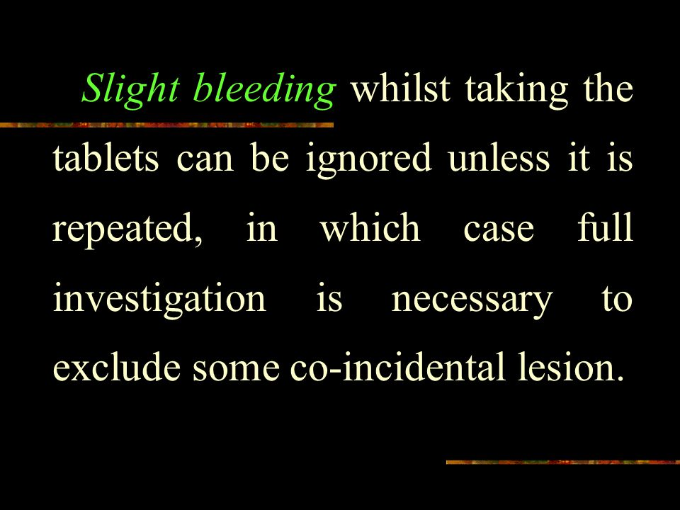 Slight bleeding whilst taking the tablets can be ignored unless it is repeated, in which case full investigation is necessary to exclude some co-incidental lesion.