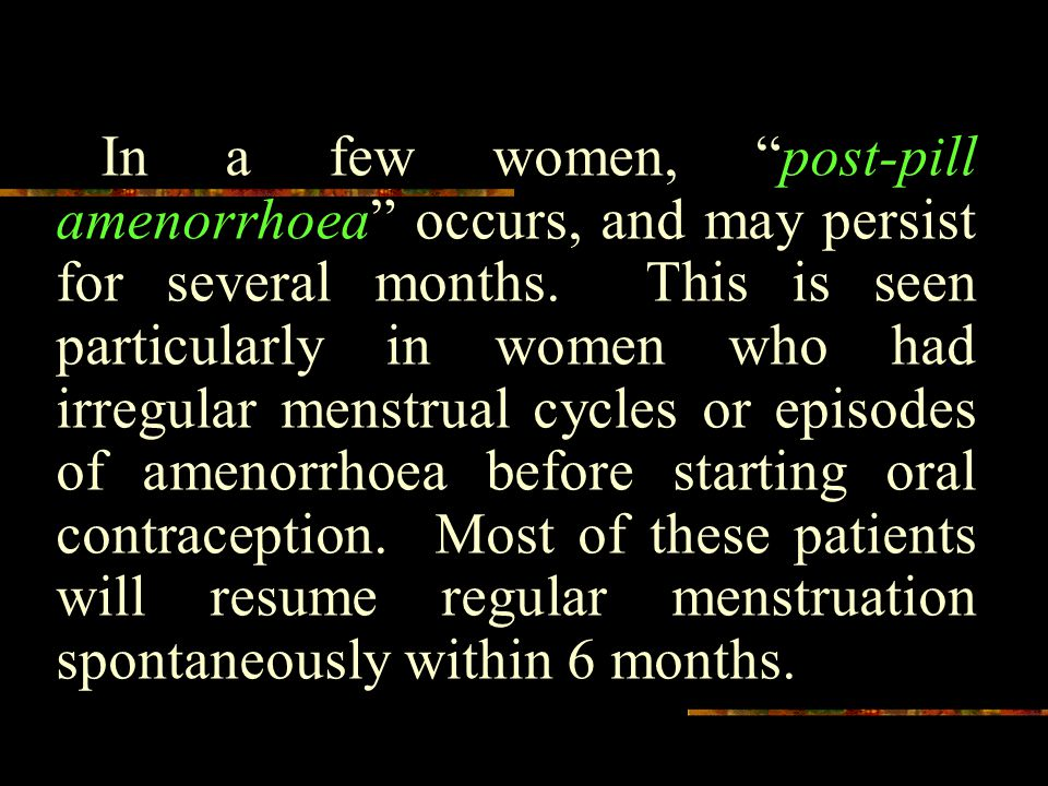 In a few women, post-pill amenorrhoea occurs, and may persist for several months.