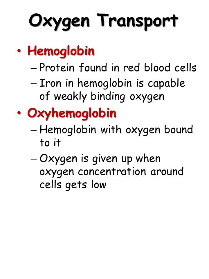 Oxygen Transport Hemoglobin Hemoglobin – Protein found in red blood cells – Iron in hemoglobin is capable of weakly binding oxygen Oxyhemoglobin Oxyhemoglobin – Hemoglobin with oxygen bound to it – Oxygen is given up when oxygen concentration around cells gets low
