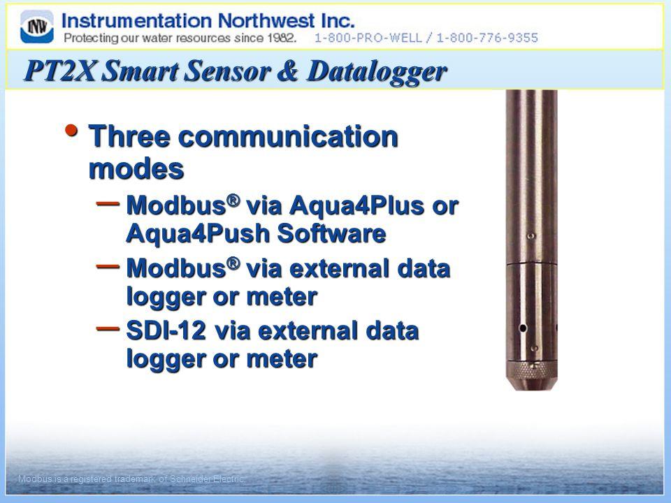 Three communication modes Three communication modes – Modbus ® via Aqua4Plus or Aqua4Push Software – Modbus ® via external data logger or meter – SDI-12 via external data logger or meter PT2X Smart Sensor & Datalogger Modbus is a registered trademark of Schneider Electric.