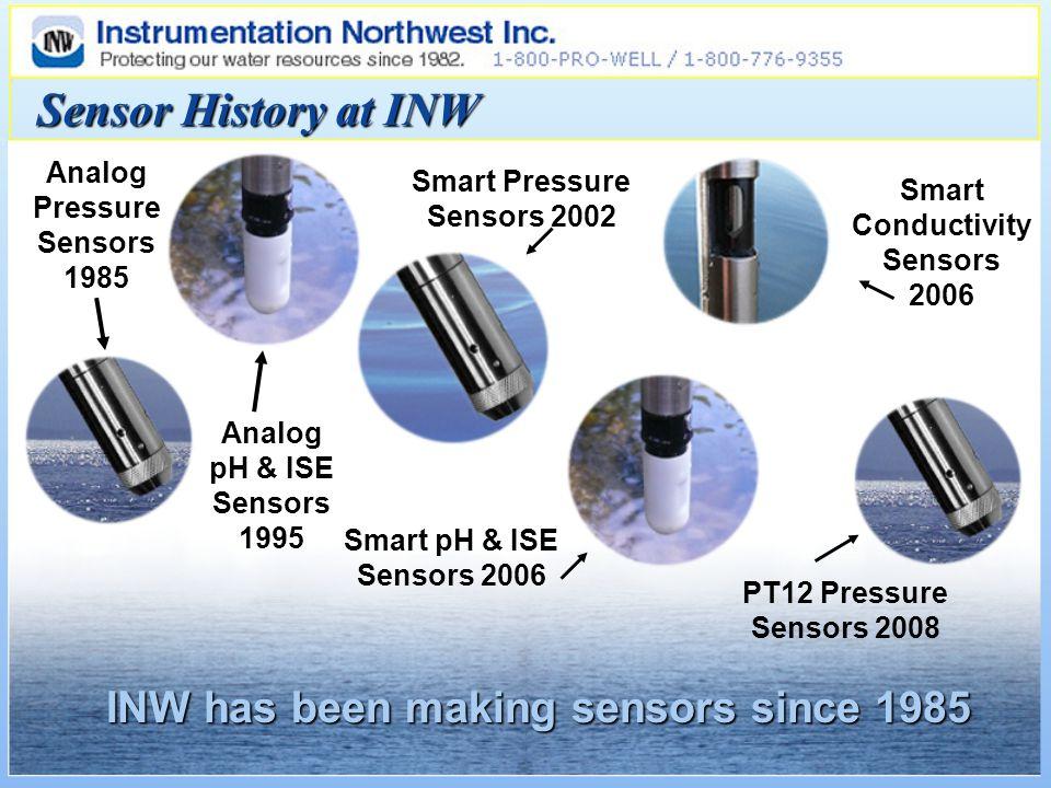 Sensor History at INW Analog Pressure Sensors 1985 Analog pH & ISE Sensors 1995 Smart Pressure Sensors 2002 Smart pH & ISE Sensors 2006 PT12 Pressure Sensors 2008 Smart Conductivity Sensors 2006 INW has been making sensors since 1985