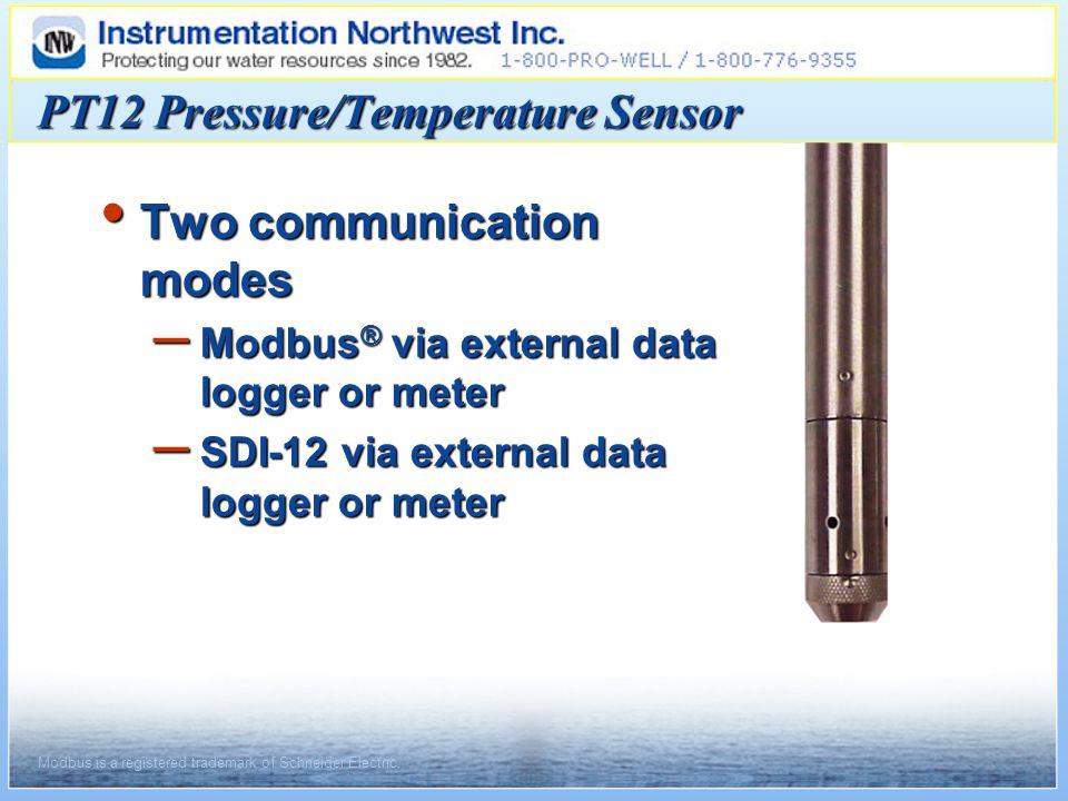 Two communication modes Two communication modes – Modbus ® via external data logger or meter – SDI-12 via external data logger or meter PT12 Pressure/Temperature Sensor Modbus is a registered trademark of Schneider Electric.