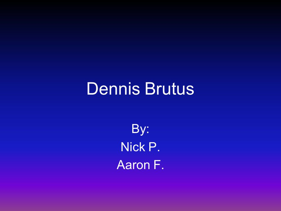 Dennis Brutus By: Nick P. Aaron F.