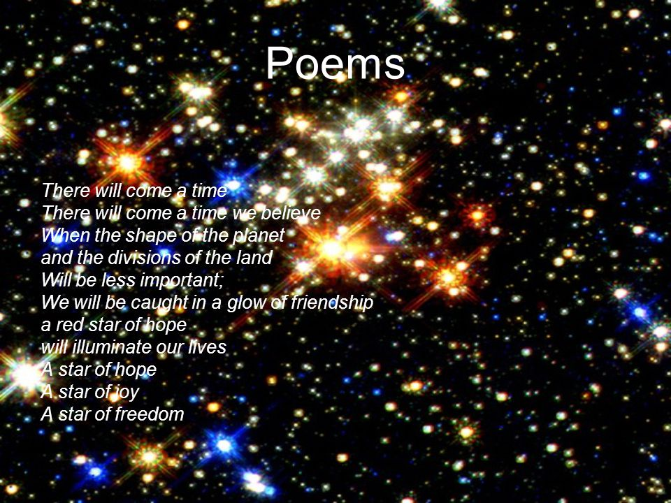 Poems There will come a time There will come a time we believe When the shape of the planet and the divisions of the land Will be less important; We will be caught in a glow of friendship a red star of hope will illuminate our lives A star of hope A star of joy A star of freedom