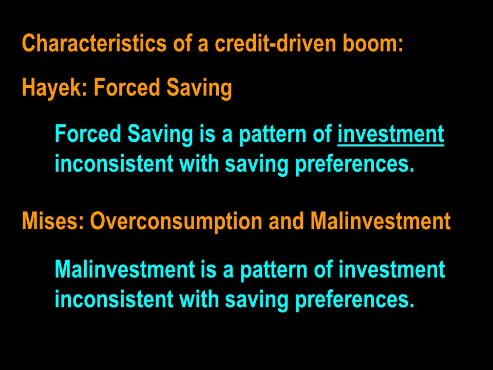 Characteristics of a credit-driven boom: Hayek: Forced Saving Mises: Overconsumption and Malinvestment FD SYNONYMS ??????