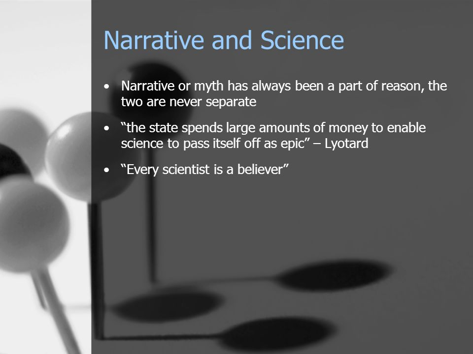 Narrative and Science Narrative or myth has always been a part of reason, the two are never separate the state spends large amounts of money to enable science to pass itself off as epic – Lyotard Every scientist is a believer