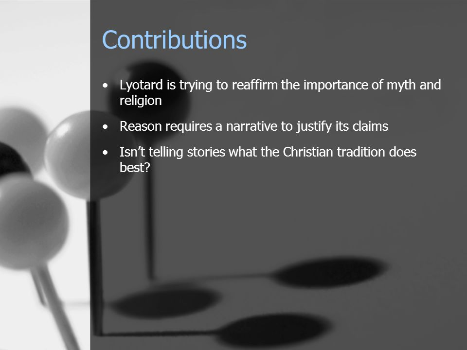 Contributions Lyotard is trying to reaffirm the importance of myth and religion Reason requires a narrative to justify its claims Isn't telling storie