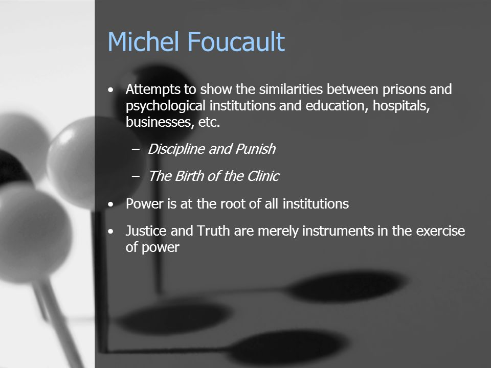 Michel Foucault Attempts to show the similarities between prisons and psychological institutions and education, hospitals, businesses, etc. –Disciplin