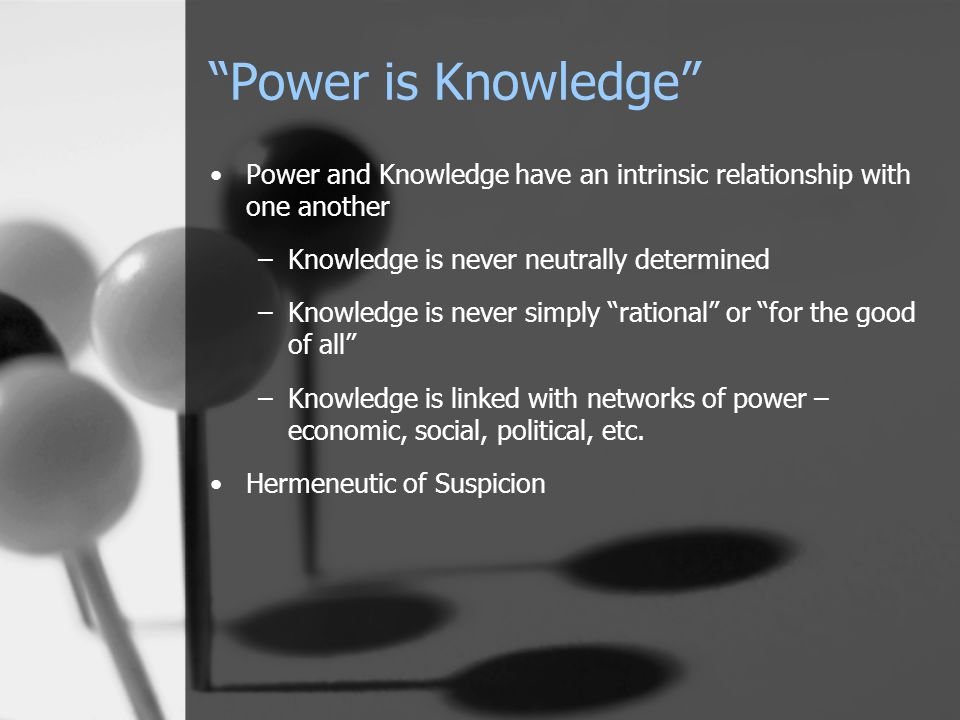 """Power is Knowledge"" Power and Knowledge have an intrinsic relationship with one another –Knowledge is never neutrally determined –Knowledge is never"