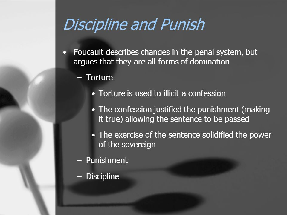 Discipline and Punish Foucault describes changes in the penal system, but argues that they are all forms of domination –Torture Torture is used to illicit a confession The confession justified the punishment (making it true) allowing the sentence to be passed The exercise of the sentence solidified the power of the sovereign –Punishment –Discipline
