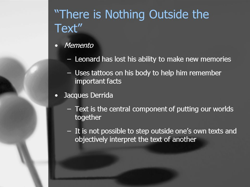 There is Nothing Outside the Text Memento –Leonard has lost his ability to make new memories –Uses tattoos on his body to help him remember important facts Jacques Derrida –Text is the central component of putting our worlds together –It is not possible to step outside one's own texts and objectively interpret the text of another