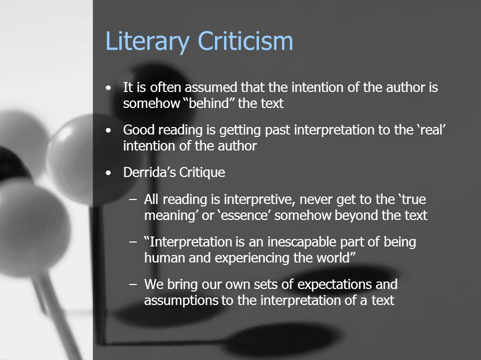 Literary Criticism It is often assumed that the intention of the author is somehow behind the text Good reading is getting past interpretation to the 'real' intention of the author Derrida's Critique –All reading is interpretive, never get to the 'true meaning' or 'essence' somehow beyond the text – Interpretation is an inescapable part of being human and experiencing the world –We bring our own sets of expectations and assumptions to the interpretation of a text