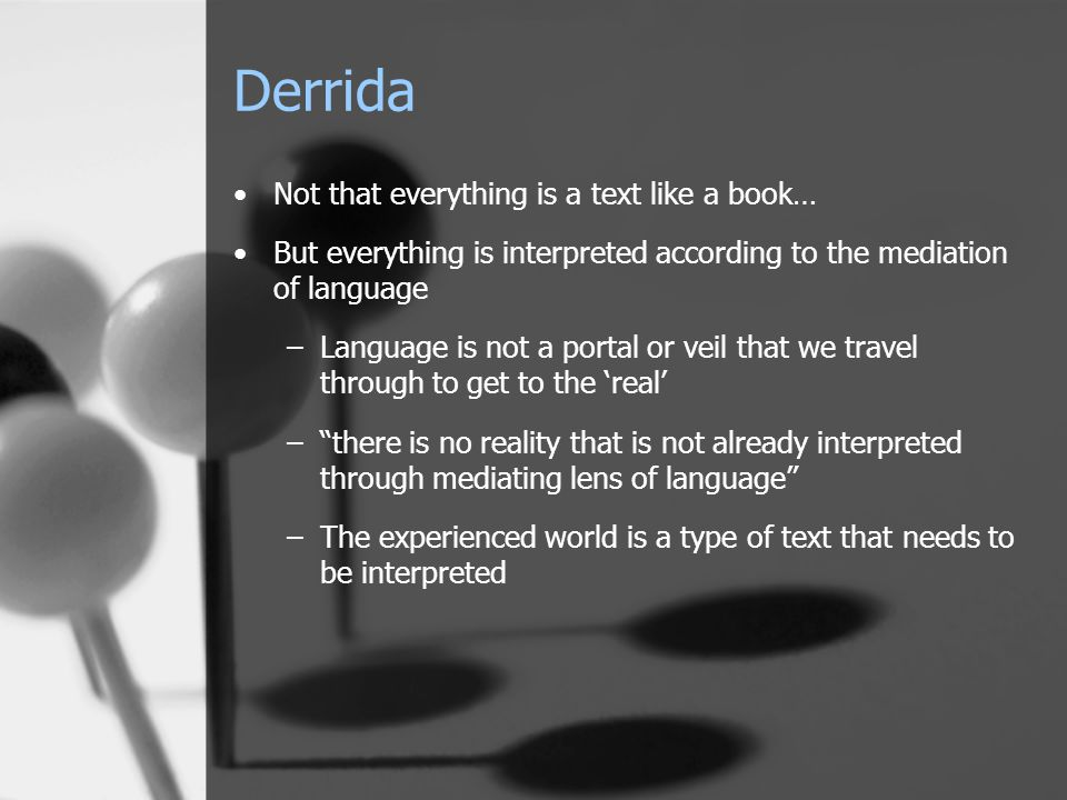 Derrida Not that everything is a text like a book… But everything is interpreted according to the mediation of language –Language is not a portal or v
