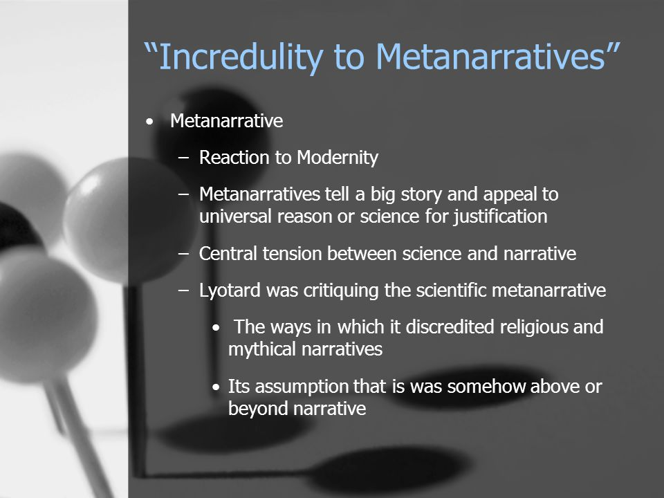 Incredulity to Metanarratives Metanarrative –Reaction to Modernity –Metanarratives tell a big story and appeal to universal reason or science for justification –Central tension between science and narrative –Lyotard was critiquing the scientific metanarrative The ways in which it discredited religious and mythical narratives Its assumption that is was somehow above or beyond narrative