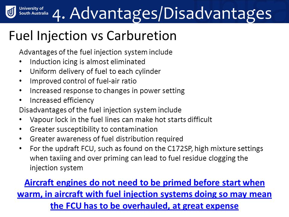 4. Advantages/Disadvantages Fuel Injection vs Carburetion Advantages of the fuel injection system include Induction icing is almost eliminated Uniform