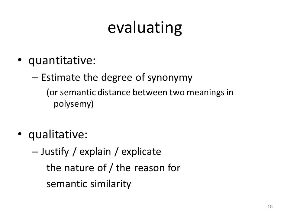 evaluating quantitative: – Estimate the degree of synonymy (or semantic distance between two meanings in polysemy) qualitative: – Justify / explain / explicate the nature of / the reason for semantic similarity 18