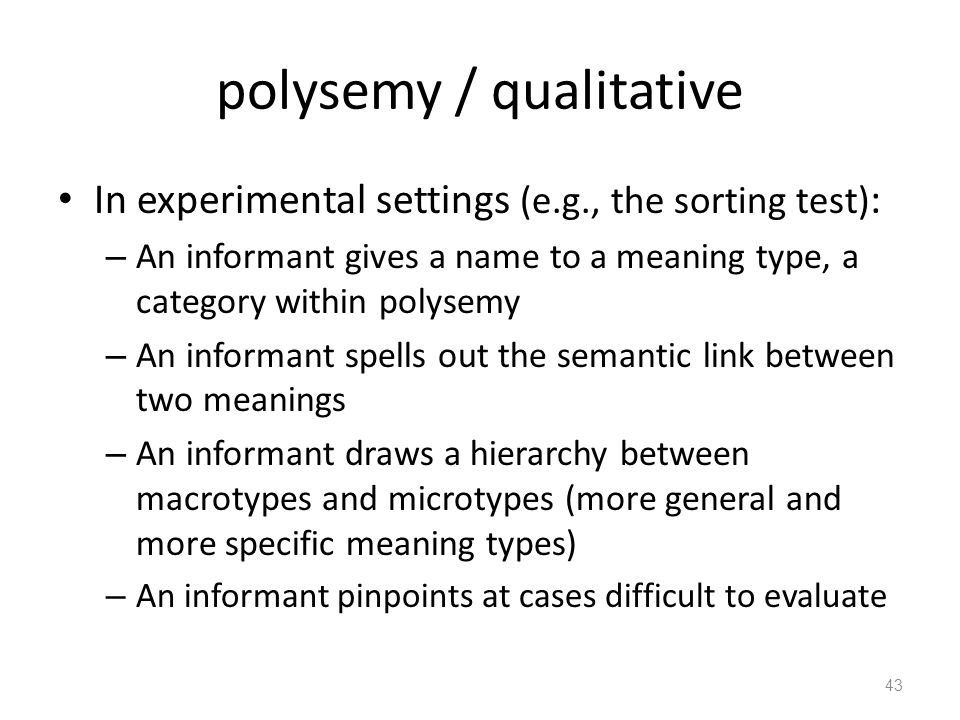 polysemy / qualitative In experimental settings (e.g., the sorting test) : – An informant gives a name to a meaning type, a category within polysemy – An informant spells out the semantic link between two meanings – An informant draws a hierarchy between macrotypes and microtypes (more general and more specific meaning types) – An informant pinpoints at cases difficult to evaluate 43