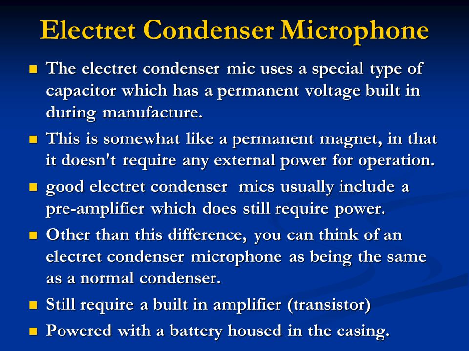 Electret Condenser Microphone The electret condenser mic uses a special type of capacitor which has a permanent voltage built in during manufacture.