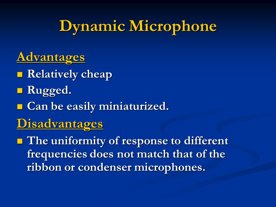 Dynamic Microphone Advantages Relatively cheap Relatively cheap Rugged.