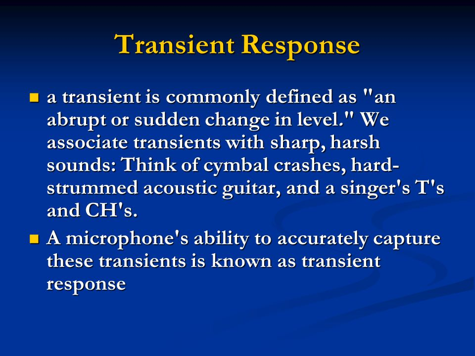 Transient Response a transient is commonly defined as an abrupt or sudden change in level. We associate transients with sharp, harsh sounds: Think of cymbal crashes, hard- strummed acoustic guitar, and a singer s T s and CH s.