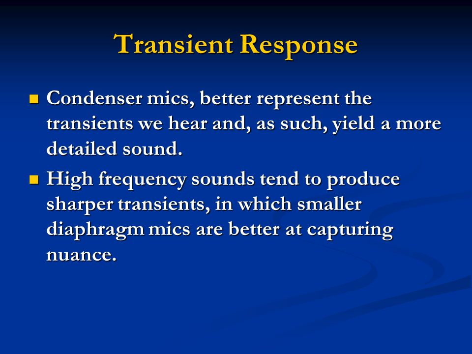 Transient Response Condenser mics, better represent the transients we hear and, as such, yield a more detailed sound.
