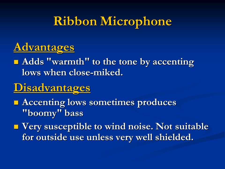 Ribbon Microphone Advantages Adds warmth to the tone by accenting lows when close-miked.