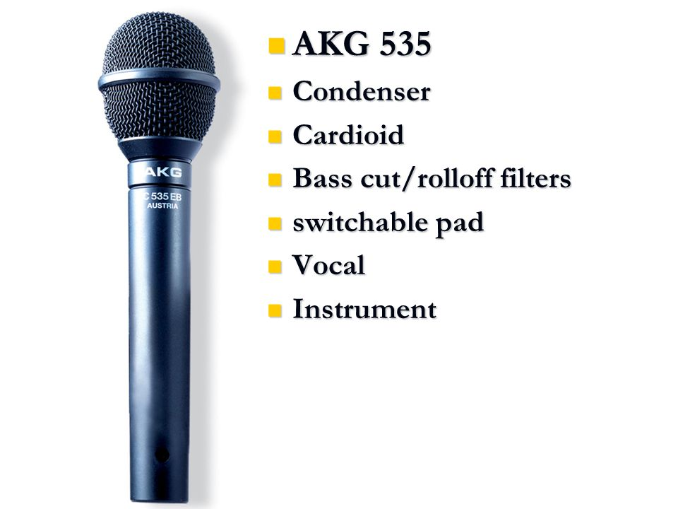AKG 535 AKG 535 Condenser Condenser Cardioid Cardioid Bass cut/rolloff filters Bass cut/rolloff filters switchable pad switchable pad Vocal Vocal Instrument Instrument